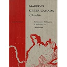 Mapping Upper Canada, 1780-1867: An Annotated Bibliography of Manuscript and Printed Maps