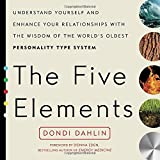 The Five Elements: Understand Yourself and Enhance Your Relationships with the Wisdom of the World's Oldest Personality Type System