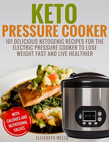 Keto Pressure Cooker: 101 Delicious Ketogenic Recipes For The Electric Pressure Cooker To Lose Weight Fast And Live Healthier by Elizabeth Wells