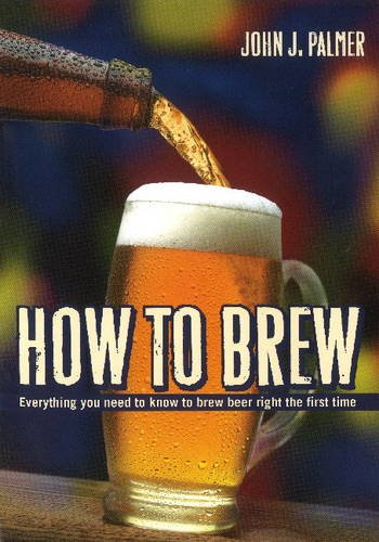 How to Brew: Everything You Need To Know To Brew Beer Right The First Time by John J. Palmer