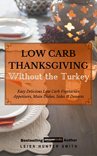 Low Carb Thanksgiving Without the Turkey: Delicious Easy Low Carb Vegetarian Appetizers, Main Dishes, Sides & Desserts