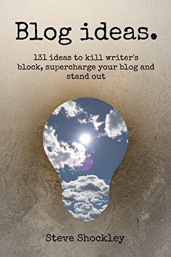 Blog Ideas: 131 Ideas to Kill Writer's Block, Supercharge Your Blog and Stand Out by Steve Shockley