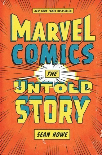 Marvel Comics: The Untold Story by Sean Howe (2012)
