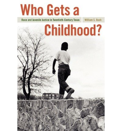 Download [ Who Gets a Childhood?: Race and Juvenile Justice in Twentieth-Century Texas[ WHO GETS A CHILDHOOD?: RACE AND JUVENILE JUSTICE IN TWENTIETH-CENTURY TEXAS ] By Bush, William S. ( Author )Sep-15-2010 Paperback PDF