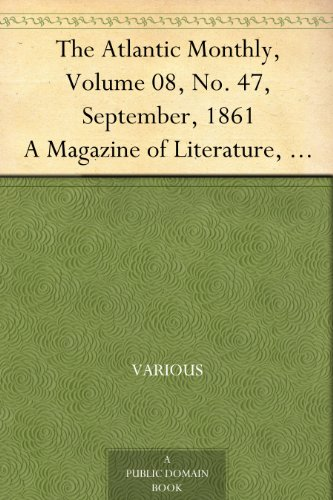 The Atlantic Monthly, Volume 08, No. 47, September, 1861 A Magazine of Literature, Art, and Politics
