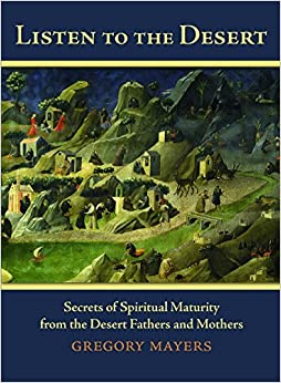 Book Listen to the Desert: Secerets of Spiritual Maturity from the Desert Fathers and Mothers by Gregory Mayers (2014-11-06)
