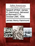 Speech of Hon. James H. Hammond, Delivered at Barnwell C. H. , October 29th 1858, James Henry Hammond, 1275668704