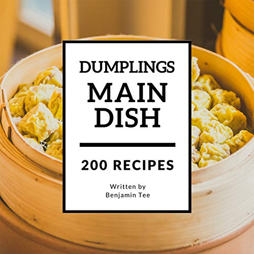 Dumplings for Main Dish 200: Enjoy 200 Days With Amazing Dumplings For Main Dish Recipes In Your Own Dumplings For Main Dish Cookbook! (Dumpling Cookbook, Chinese Dumpling Cookbook) [Book 1] by Benjamin Tee