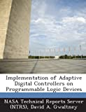 Implementation of Adaptive Digital Controllers on Programmable Logic Devices, David A. Gwaltney, 1287292739