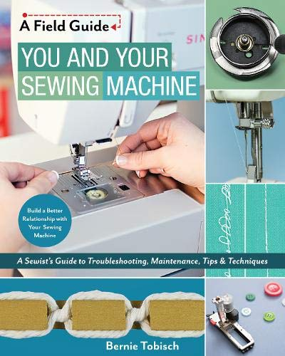 - You and Your Sewing Machine: A Sewist's Guide to Troubleshooting, Maintenance, Tips & Techniques (A Field Guide)