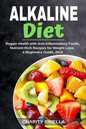 Alkaline Diet: Regain Health with Anti-Inflammatory Foods, Nutrient Rich Recipes for Weight Loss, a Beginners Guide, 2019