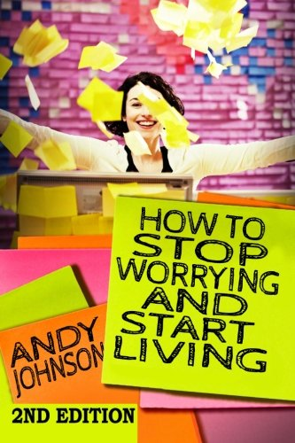 How to Stop Worrying and Start Living NOW!: The Most Effective, Permanent Solution to Finally Start - Black Andy Now