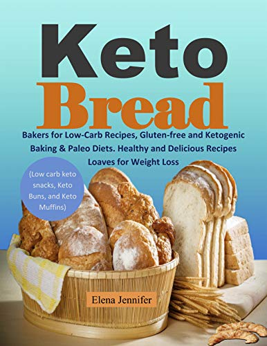 Keto Bread: Bakers for Low-Carb Recipes, Gluten-free and Ketogenic Baking & Paleo Diets. Healthy and Delicious Recipes Loaves for Weight Loss (Low carb keto snacks, Keto Buns, and Keto Muffins) by Elena Jennifer