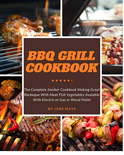 (BBQ Grill Cookbook - The Complete Smoker Cookbook Making Great Barbeque With Meat Fish Vegetables Avaiable With Electric or Gas or Wood Pellet)