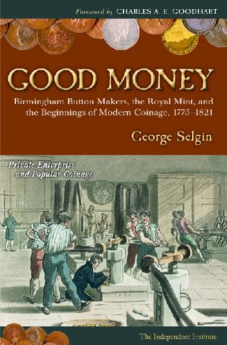 Good Money: Birmingham Buton Makers, The Royal Mint, and the Beginnings of Modern Coinage 1775-1821