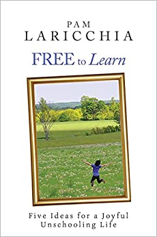 Free to Learn: Five Ideas for a Joyful Unschooling Life (Living Joyfully with Unschooling Book 1) by [Laricchia, Pam]