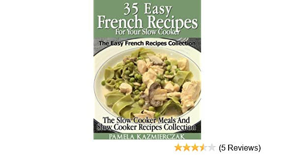 35 French Recipes For Your Slow Cooker – The Easy French Recipes Collection (The Slow Cooker Meals And Slow Cooker Recipes Collection Book 5)