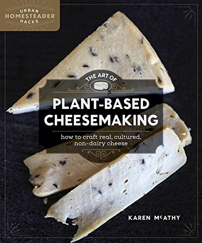The Art of Plant-Based Cheesemaking: How to Craft Real, Cultured, Non-Dairy Cheese (Urban Homesteader (Art Cheese)