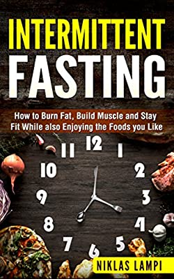 Intermittent Fasting: How to Lose Weight, Burn fat and Build Muscle While also Enjoying the Foods you Like (Fat loss, Fasting, Fitness book)