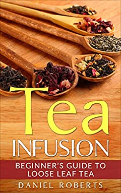 Tea Infusion: Beginner's Guide to Loose Leaf Tea (Tea Infusion, Loose Leaf Tea, Herbal Tea, Black Tea, Green Tea)