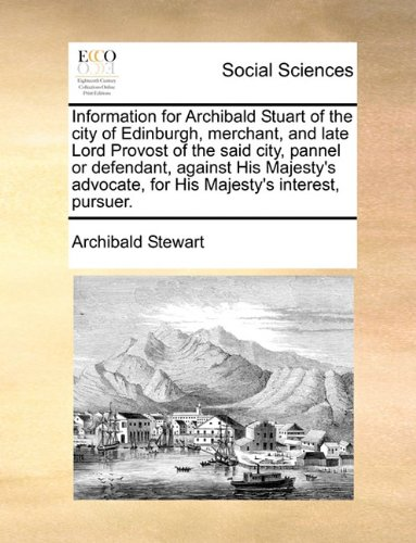 Information for Archibald Stuart of the city of Edinburgh, merchant, and late Lord Provost of the said city, pannel or defendant, against His Majesty's advocate, for His Majesty's interest, pursuer.