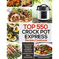 Top 550 Crock Pot Express Recipes Cookbook: The Complete Crock Pot Express Cookbook for Quick and Delicious Meals for Anyone (Crock Pot Express Cookbooks)