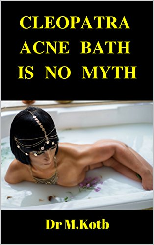 Cleopatra Acne Bath is No Myth : How to Cure Acne and Get the Beauty of a Supermodel in Amazing step by step scientific proven diet and skin program (For Teens) (Acne Treatment for Teens Book 1) by [Kotb, Dr]