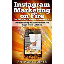Instagram Marketing on Fire for Bakeries, Caterers & Restaurants: The Art of Turning Instagram Followers Into Happy Repeat Customers
