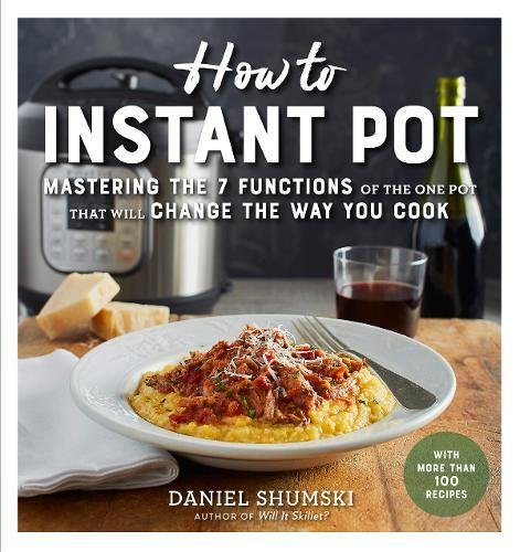 How to Instant Pot: Mastering All the Functions of the One Pot That Will Change the Way You Cook by Daniel Shumski