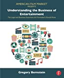 Understanding the Business of Entertainment: The Legal and Business Essentials All Filmmakers Should Know (American Film Market Presents)