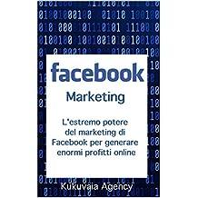 Facebook Marketing: L'estremo potere di Facebook Marketing spiegato facilmente da professionisti (Italian Edition)