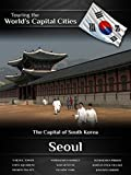 Touring the World's Capital Cities Seoul: The Capital of South Korea