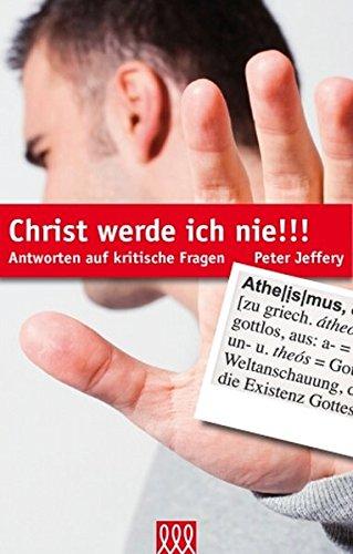 Christ werde ich nie!!!: Antworten auf kritische Fragen