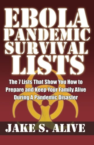 Ebola Pandemic Survival Lists: The 7 Lists that Show You How to Prepare And Keep Your Family Alive During a Pandemic Disaster (The Survival Lists Series) (Volume 1)