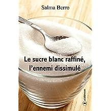 Le sucre blanc raffiné, l'ennemi dissimulé: L'histoire du sucre et de ses propriétés (French Edition)