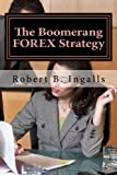The Boomerang FOREX Strategy: How to Make 40-100 Pips Per Day on the FOREX Market (Shortcut to FOREX Millionaire) (Volume 1)