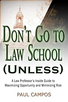 Don't Go To Law School (Unless): A Law Professor's Inside Guide to Maximizing Opportunity and Minimizing Risk by [Campos, Paul]