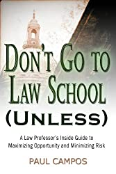 Don't Go To Law School (Unless): A Law Professor's Inside Guide to Maximizing Opportunity and Minimizing Risk