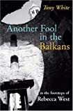 Front cover for the book Another Fool in the Balkans: In the Footsteps of Rebecca West (In the Footsteps) by Tony White