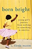 Book cover from Born Bright: A Young Girls Journey from Nothing to Something in Americaby C. Nicole Mason