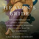 Heaven's Bride: The Unprintable Life of Ida C. Craddock, American Mystic, Scholar, Sexologist, Martyr, and Madwoman | Eric Leigh Schmidt