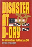 Disaster at D-Day: The Germans Defeat the Allies, June 1944 by Tsouras, Peter (1994) Hardcover