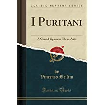 I Puritani: A Grand Opera in Three Acts (Classic Reprint)