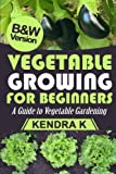 Vegetable Growing for Beginners: A Guide to Vegetable Gardening (B&W Version)