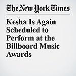 Kesha Is Again Scheduled to Perform at the Billboard Music Awards | Joe Coscarelli