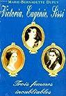 Victoria, Eugénie, Sissi : Trois femmes inoubliables par Dupuy