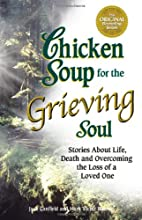 Chicken Soup for the Grieving Soul: Stories About Life, Death and Overcoming the Loss of a Loved One (Chicken Soup for the Soul)