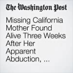 Missing California Mother Found Alive Three Weeks After Her Apparent Abduction, Police Say | Lindsey Bever,Kristine Guerra