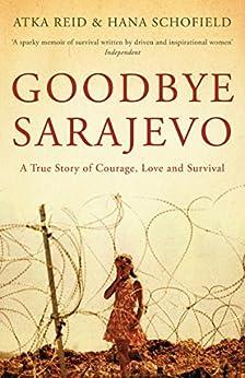 Goodbye Sarajevo: A True Story of Courage, Love and Survival by [Reid, Atka, Schofield, Hana]