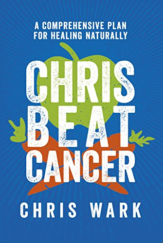 Chris Beat Cancer: A Comprehensive Plan for Healing Naturally (Best Diet To Beat Cancer)